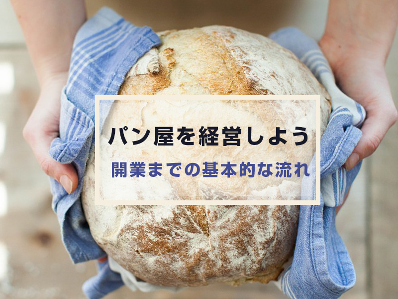 あこがれのパン屋を経営しよう!開業までの基本的な流れはどんなふう?