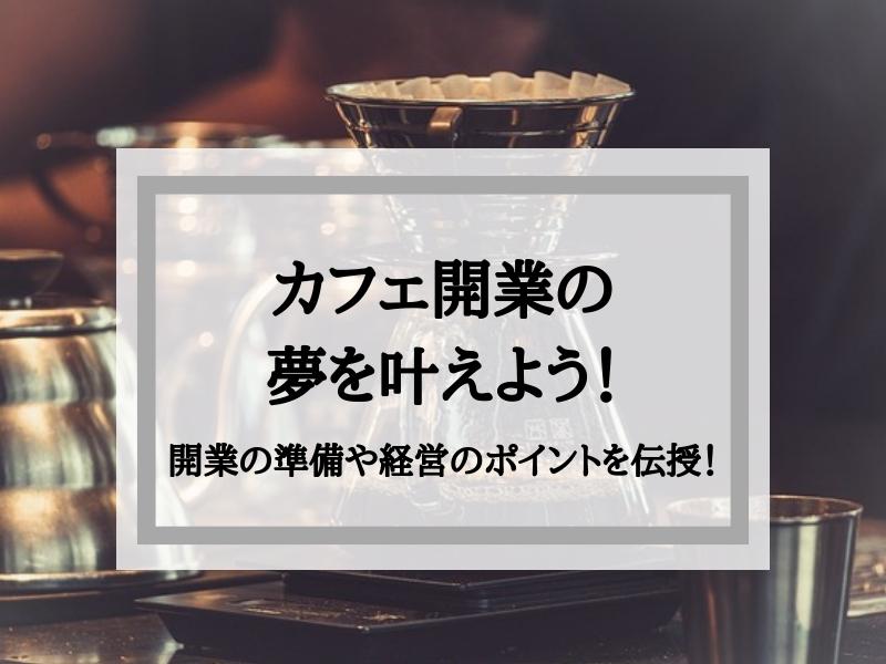 カフェ開業の夢を叶えよう!開業の準備や経営のポイントを伝授!