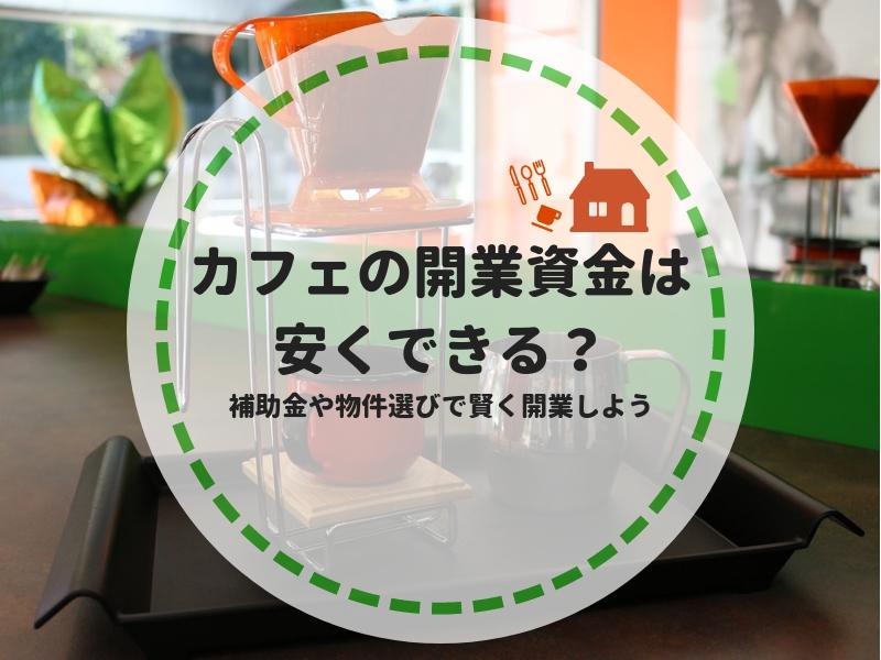 カフェの開業資金は安くできる?補助金や物件選びで賢く開業しよう