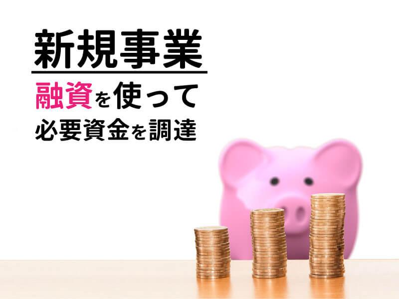 新規の事業では融資を使うことで必要資金を調達することができる!